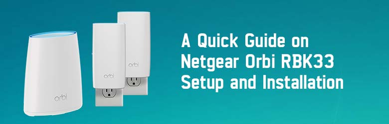 A Quick Guide on Netgear Orbi RBK33 Setup and Installation