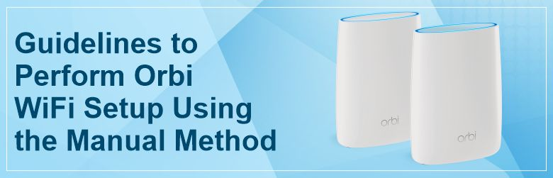 Guidelines to Perform Orbi WiFi Setup Using the Manual Method