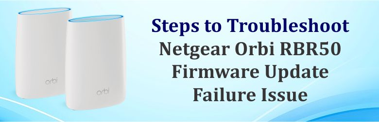 Steps to Troubleshoot Netgear Orbi RBR50 Firmware Update Failure Issue