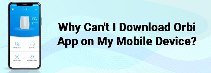 Why Can't I Download Orbi App on My Mobile Device?